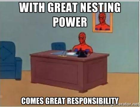 With great nesting power comes great responsibility